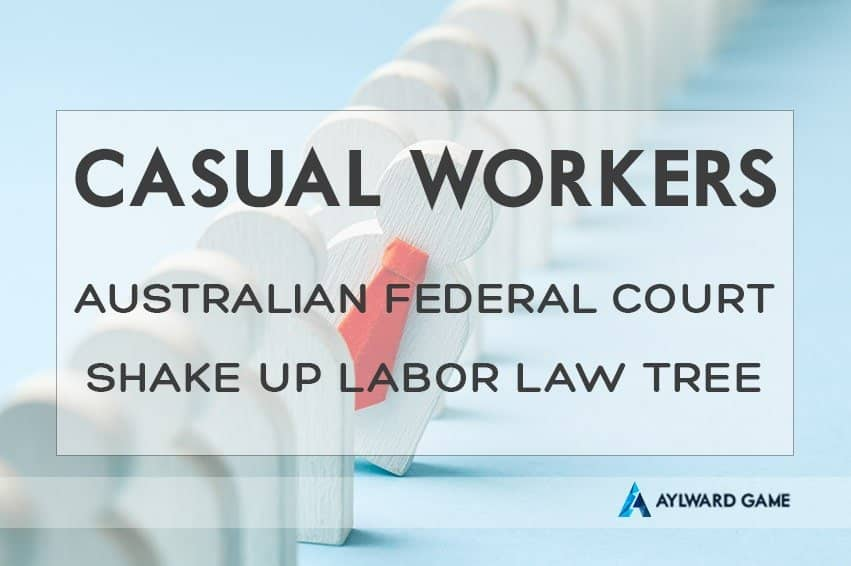 CASUAL WORKERS RIGHT: The Australian Federal Court Shake Up Of The Labor Law Tree May Affect You