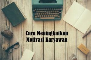 Cara Meningkatkan Motivasi Karyawan