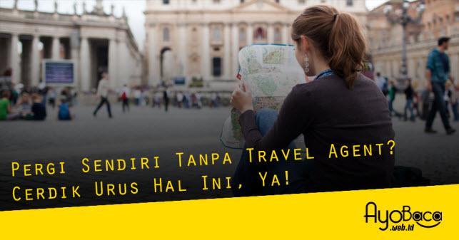 Pergi Sendiri Tanpa Travel Agent? Cerdik Urus Hal Ini, Ya!