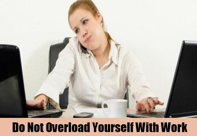 Do Not Overload Yourself With Work