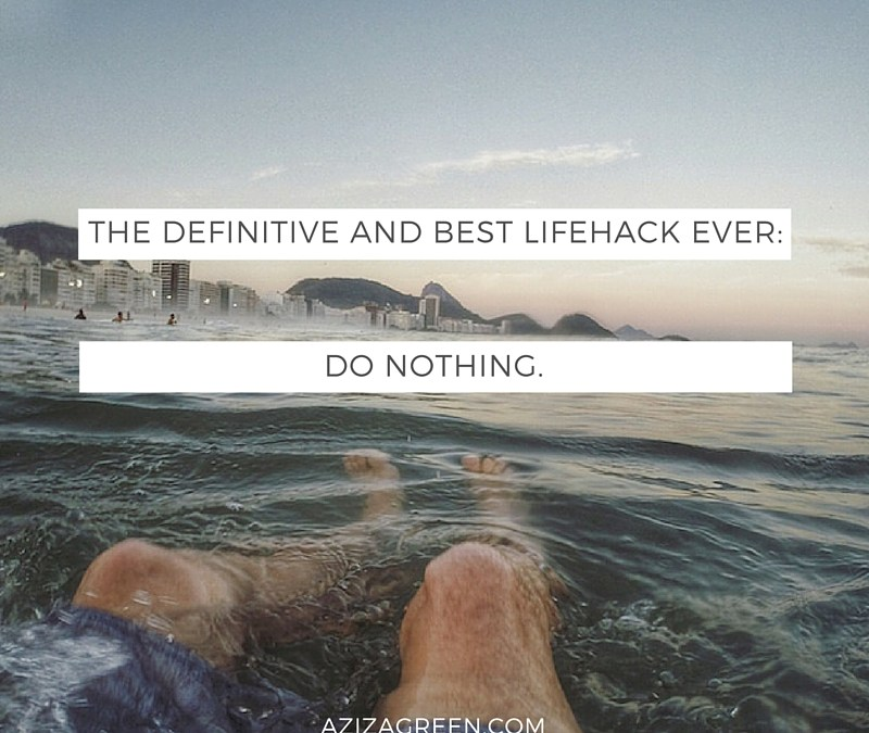 The definitive and best Lifehack EVER: Do Nothing.