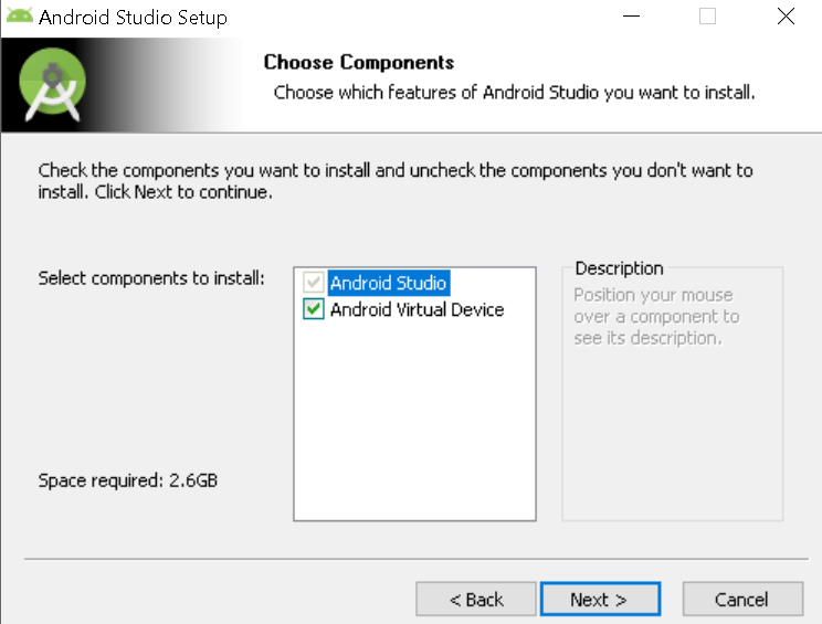 Machine generated alternative text: Android Studio Setup  x  Choose Components  Choose which features of Android Studio you want to install.  Check the components you want to install and uncheck the cornponents you don't want to  install. Click Next to continue.  Select components to install:  Android Studio  @Android Virtual Device  Space required: 2.6GB  < Back  Description  Position your mouse  over a component to  sea its description ,  Next >  Cancel