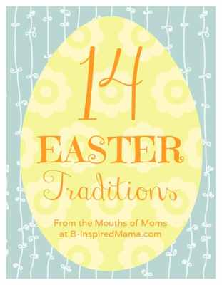 14 Easter Traditions From the Mouths of Moms at B-InspiredMama.com