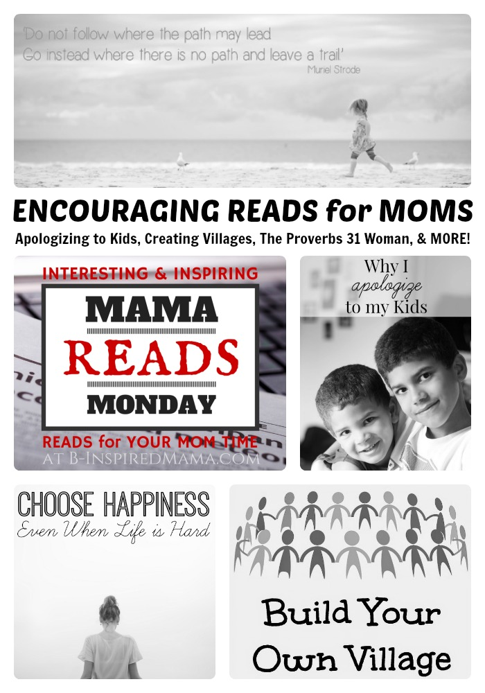 This Week's Encouraging Reads for Moms - Apologizing to Kids, Creating Villages, The Proverbs 31 Woman, and MORE! + The Mama Reads Monday Link Party at B-Inspired Mama