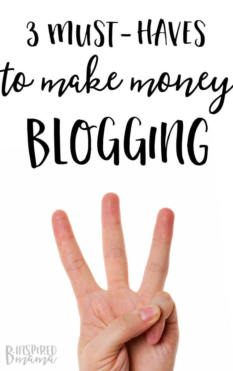 3 MUST-HAVES to make money blogging + more on my answer to How do bloggers make money - at B-Inspired Mama