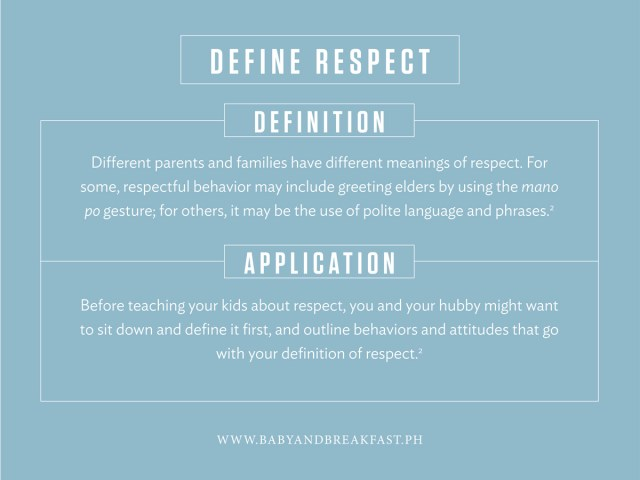 Define Respect Definition Different parents and families have different meanings of respect. For some, respectful behavior may include greeting elders by using the mano po gesture; for others, it may be the use of polite language and phrases. Application Before teaching your kids about respect, you and your hubby might want to sit down and define it first, and outline behaviors and attitudes that go with your definition of respect.