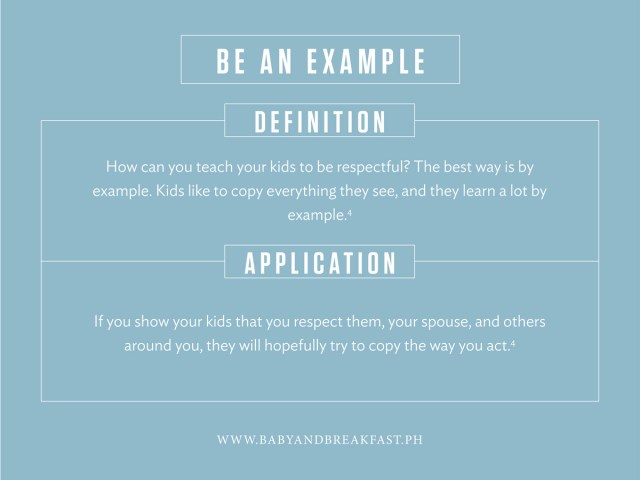 Be An Example Definition How can you teach your kids to be respectful? The best way is by example. Kids like to copy everything they see, and they learn a lot by example. Application If you show your kids that you respect them, your spouse, and others around you, they will hopefully try to copy the way you act.