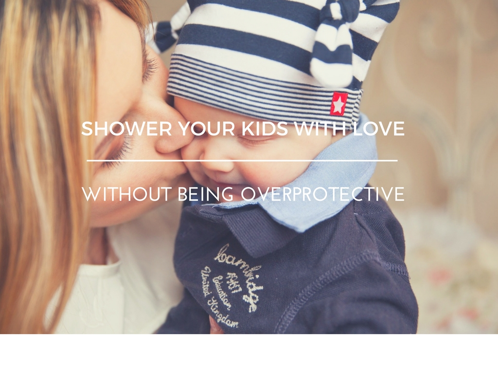 Shower Your Kids with Love Without Being Overprotective