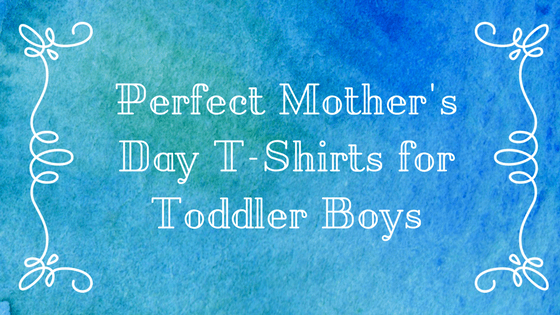 Six Perfect Toddler Mother's Day Tee Shirts For Boys