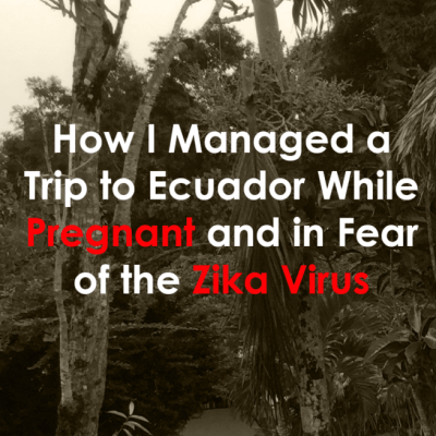 How I Managed a Trip to Ecuador While Pregnant and in Fear of the Zika Virus