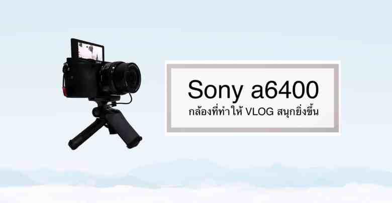- sonya6400 - Sony a6400 กล้องที่ช่วยทำให้การถ่าย VLOG สนุกยิ่งขึ้น