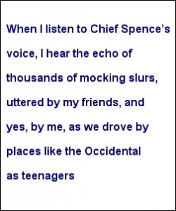 """""""When I listen to Chief Spence's voice, I hear the echo of thousands of mocking slurs, uttered by my friends, and yes, by me, as we drove by places like the Occidental as teenagers"""""""