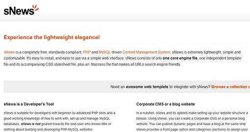 sNews is a free, standards compliant, PHP and MySQL driven Content Management System. sNews is extremely lightweight, simple and customizable. sNews is suitable for developers with beginner-to-advanced PHP skills and a good working knowledge of how to work with, set up and manage MySQL databases. sNews is not geared towards the end-user who knows little or nothing about building and developing PHP-MySQL Websites.