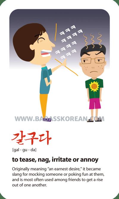 갈구다 [gal-gu-da] to tease, nag, irritate or annoy