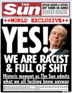 The Sun spoof cover, saying YES! WE ARE RACIST AND FULL OF SHIT and similar.
