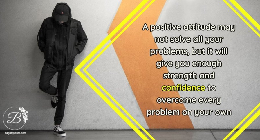 confidence quotes, A positive attitude may not solve all your problems, but it will give you enough strength and confidence to overcome every problem on your own.
