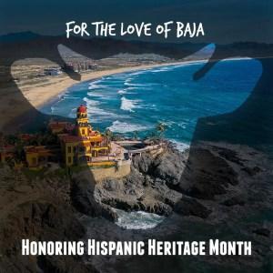 for the love of baja, honoring hispanic heritage month