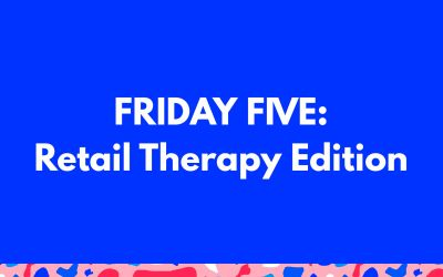 Friday Five: Retail Therapy Edition