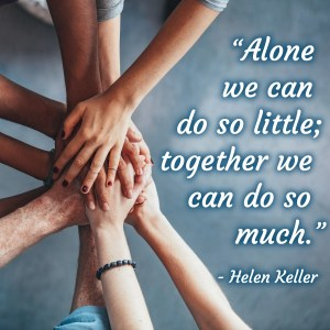 """An image shows the hands of a group of people resting on top of one another in a circle. This image represents the idea of teamwork. Additionally, the Helen Keller quote that reads """"Alone we can do so little; together we can do so much,"""" was placed with a computer on the side of the circle."""