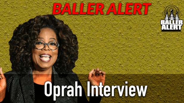 Oprah Interview With Baller Alert