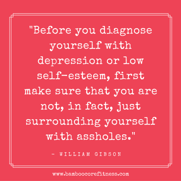 Before you diagnose yourself with depression or low self-esteem, first make sure that you are not, in fact, just surrounding yourself with assholes