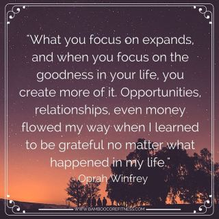"""What you focus on expands, and when you focus on the goodness in your life, you create more of it. Opportunities, relationships, even money flowed my way when I learned to be grateful no matter what happened in my life."" - Oprah Winfrey"