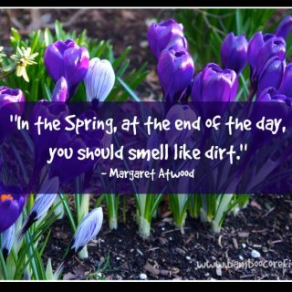 """In the spring, at the end of the day, you should smell like dirt."" - Margaret Atwood"