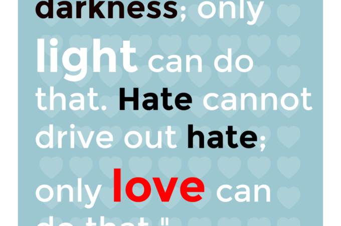 Hate cannot drive out hate; only LOVE can do that…