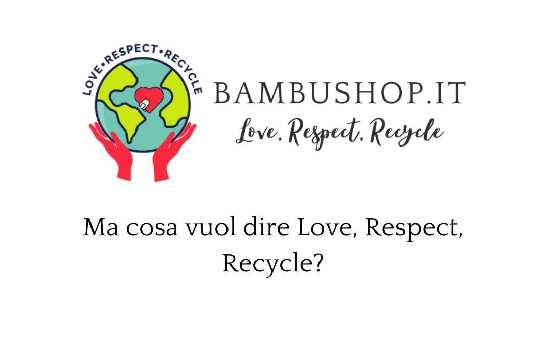 Love, Respect, Recycle: il nostro pensiero zero rifiuti.