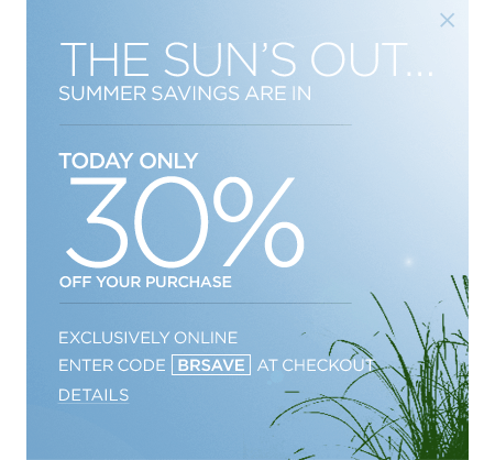 TODAY ONLY 30% OFF YOUR PURCHASE. EXCLUSIVELY ONLINE. ENTER CODE: BRSAVE