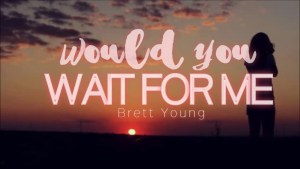 Would you wait for me Full Song Lyrics - Brett Young