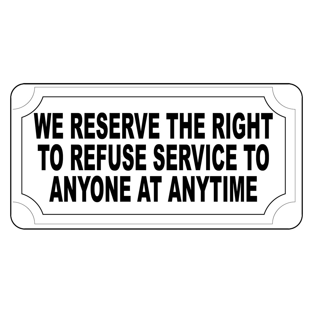 We Reserve The Right To Refuse Service To Anyone Anytime