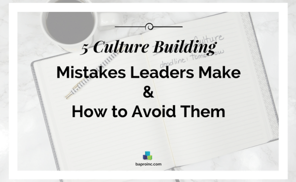5 Culture Building Mistakes Leaders Make and How to Avoid Them | BA PRO, Inc.