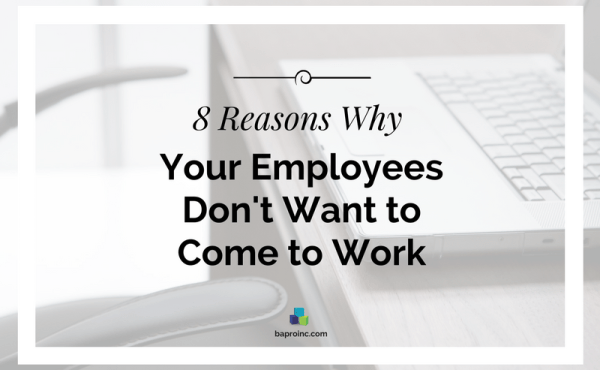 8 Reasons Why Your Employees Don't Want to Come to Work | BA PRO, Inc.