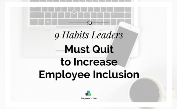 9 Habits Leaders Must Quit to Increase Employee Inclusion | BA PRO, Inc.