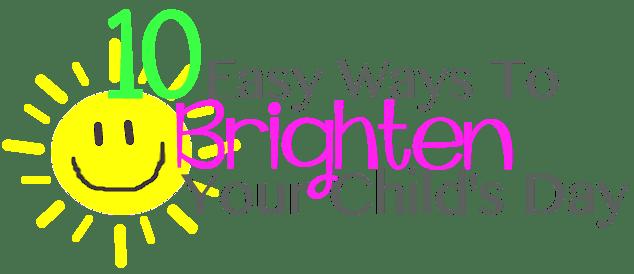 10 Easy Ways to Brighten Your Child's Day