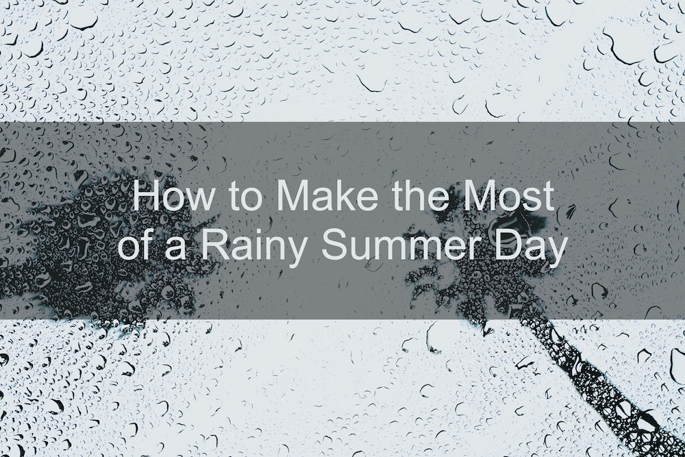 How to Make the Most of a Rainy Summer Day