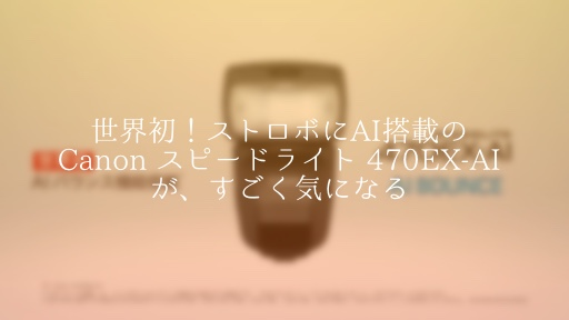 キャノンの新しいストロボ『スピードライト 470EX-AI』が凄すぎて気になる。