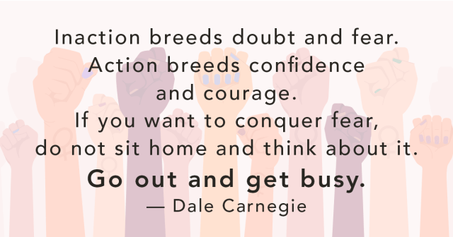 Quote: Inaction breeds doubt and fear. Action breeds confidence and  courage. If you want to conquer fear, do not sit home and think about it. Go out and get busy. — Dale Carnegie