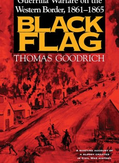 Black Flag – Guerrilla Warfare on the Western Border, 1861-1865: A Riveting Account of a Bloody Chapter in Civil War History