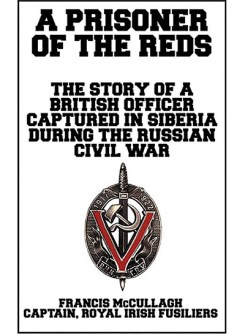 A Prisoner of the Reds: The Story of a British Officer Captured in Siberia During the Russian Civil War