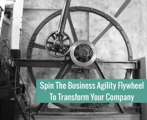 Spin The Business Agility Flywheel  To Transform Your Company
