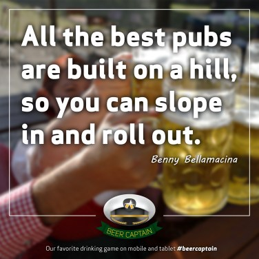 Beer Quote: All the best pubs are build on a hill, so you can slope in and roll out. (Benny Bellamacina)