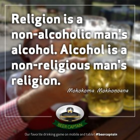 Beer Quote: Religion is a non-alcoholic man's alcohol. Alcohol is a non-religious man's religion. (Mokokoma Mokhonoana)