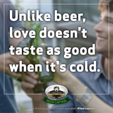 Beer Quote: Unlike beer, love doesn't taste as good when it's Cold.