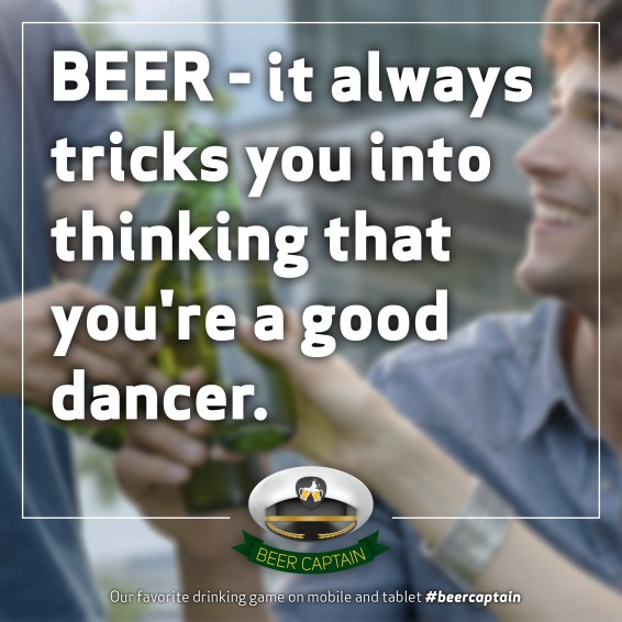 Beer Quote: BEER - it always tricks you into thinking that you're a good dancer.