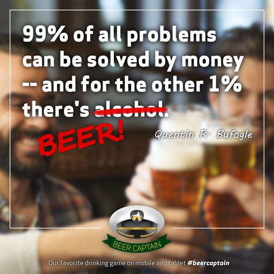 Beer Quote: 99% of all problems can be solved by Money. And for the other 1% there's alcohol. (Quentin R. Bufogle)