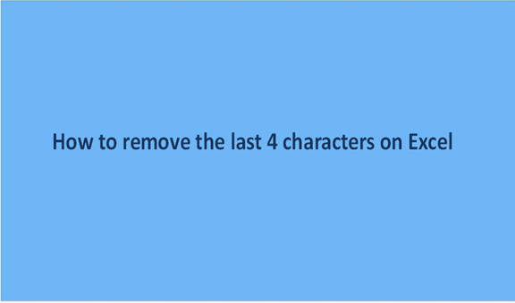 How to remove the last 4 characters on Excel