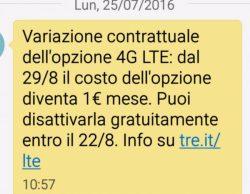 Variazione contrattuale dell'opzione 4G LTE: dal 29/8 il costo dell'opzione diventa 1 € mese. Puoi disattivarla gratuitamente entro il 22/8. Info su tre.it/lte