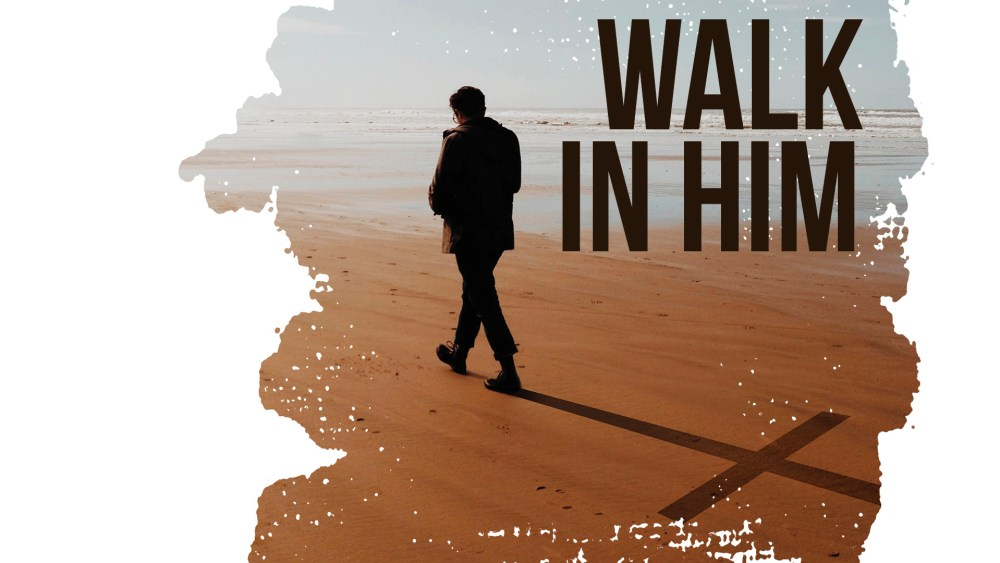Walk in Him - A Study of Colossians